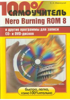 100% самоучитель. Nero Burning ROM 8 и другие программы для записи CD- и DVD-дисков : + CD-ROM