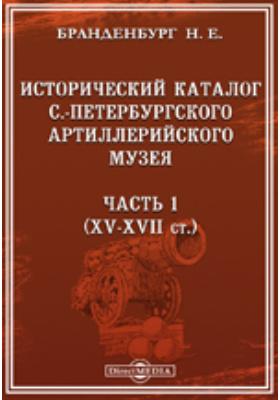 Исторический каталог С.-Петербургского Артиллерийского музея, Ч. 1. XV-XVII ст