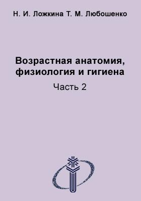 Возрастная анатомия, физиология и гигиена: учебное пособие : в 2-х ч., Ч. 2
