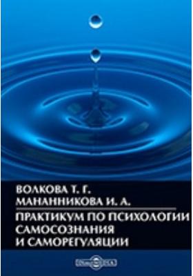 Практикум по психологии самосознания и саморегуляции : методические материалы к курсу: методическое пособие