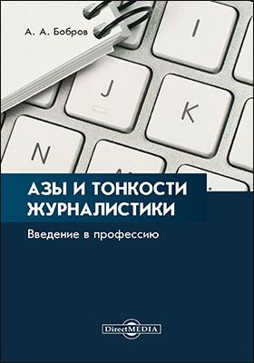Азы и тонкости журналистики : введение в профессию: научно-популярное издание