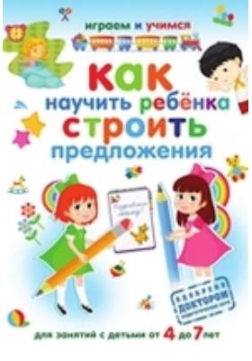 Как научить ребёнка строить предложения