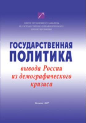 Государственная политика вывода России из демографического кризиса: коллективная монография