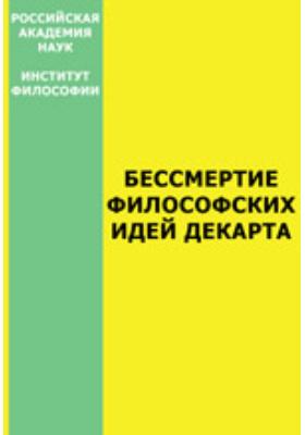 Бессмертие философских идей Декарта (Материалы Международной конференции, посвященной 400-летию со дня рождения Рене Декарта)