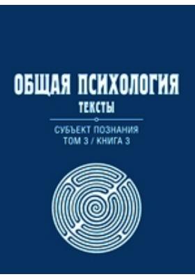 Общая психология : Тексты: учебное пособие. Т. 3, кн. 3. Субъект познания
