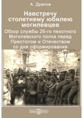 На встречу столетнему юбилею могилевцев. Обзор службы 26-го пехотного Могилевского полка перед престолом и отечеством со дня сформирования