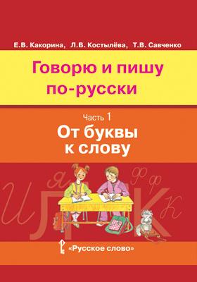 Говорю и пишу по-русски : учебное пособие для детей 8—12 лет : в 3 ч., Ч. 1. От буквы к слову