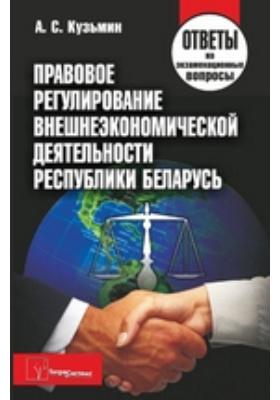 Правовое регулирование внешнеэкономической деятельности Республики Беларусь : Ответы на экзаменационные вопросы: пособие