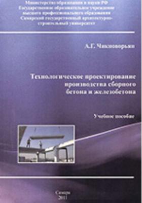 Технологическое проектирование производства сборного бетона и железобетона: учебное пособие