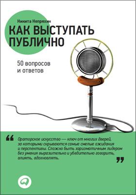 Как выступать публично : 50 вопросов и ответов