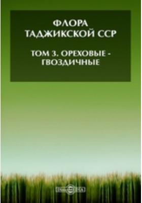 Флора Таджикской ССР— Гвоздичные. Т. 3. Ореховые
