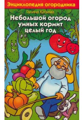 Небольшой огород умных кормит целый год : Энциклопедия огородника