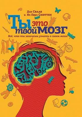 Ты это твой мозг : всё, что ты захочешь узнать о своем мозге: научно-популярное издание
