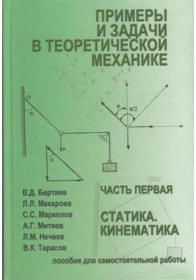 Примеры и задачи в теоретической механике. Часть 1 : Статика. Кинематика. Учебное пособие