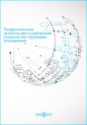 Теоретические аспекты регулирования социально-трудовых отношений: монография