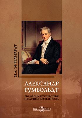 Александр Гумбольдт. Его жизнь, путешествия и научная деятельность: биографический очерк