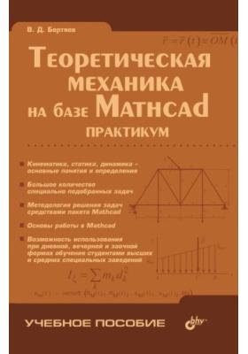 Теоретическая механика на базе Mathcad: практикум