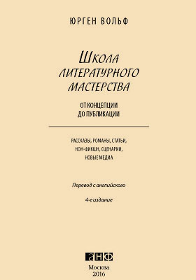 Школа литературного мастерства: От концепции до публикации = Your Writing Coach. From Concept to Character, from Pitch to Publication. Everything You Need to Know about Writing Novels, Non-fiction, New Media, Scripts and Short Stories : рассказы, романы, статьи, нон-фикшн, сценарии, новые медиа