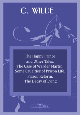 The Happy Prince and Other Tales. The Case of Warder Martin: Some Cruelties of Prison Life. Prison Reform. The Decay of Lying