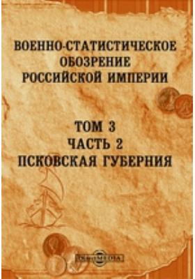 Военно-статистическое обозрение Российской Империи. Т. 3, Ч. 2. Псковская губерния