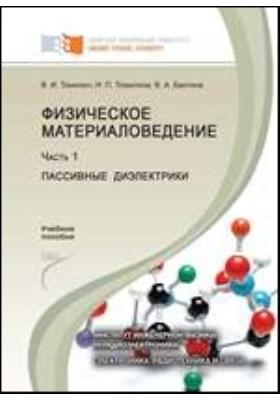 Физическое материаловедение. В 2 частях: учебное пособие, Ч. 1. Пассивные диэлектрики