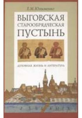 Выговская старообрядческая пустынь. Духовная жизнь и литература: монография. Т. 1