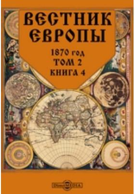 Вестник Европы: журнал. 1870. Т. 2, Книга 4, Апрель