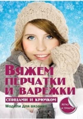Вяжем перчатки и варежки спицами и крючком: научно-популярное издание