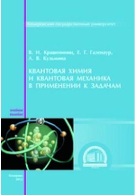 Квантовая химия и квантовая механика в применении к задачам: учебное пособие