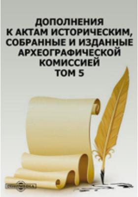 Дополнения к Актам историческим, собранные и изданные Археографической комиссией. Т. 5