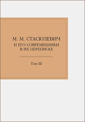 М. М. Стасюлевич и его современники в их переписке: документально-художественная литература. Т. III