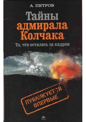 Тайны адмирала Колчака (то, что осталось за кадром)