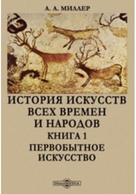 История искусств всех времен и народов. Книга 1. Первобытное искусство