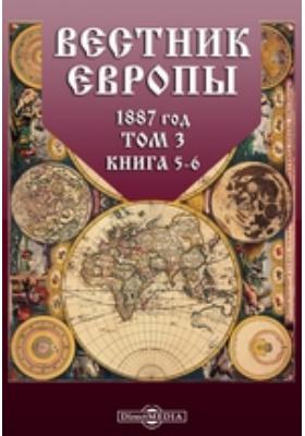 Вестник Европы. 1887. Т. 3, Книга 5-6, Май-июнь