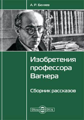 Изобретения профессора Вагнера : сборник рассказов: художественная литература