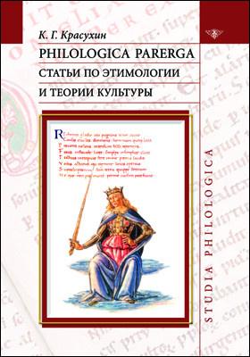 Philologica parerga : статьи по этимологии и теории культуры