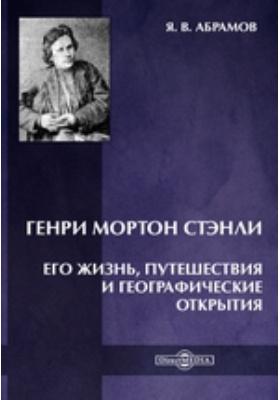 Генри Мортон Стэнли. Его жизнь, путешествия и географические открытия