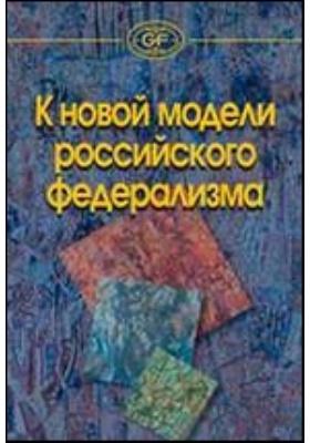 К новой модели российского федерализма : сборник статей: сборник научных трудов