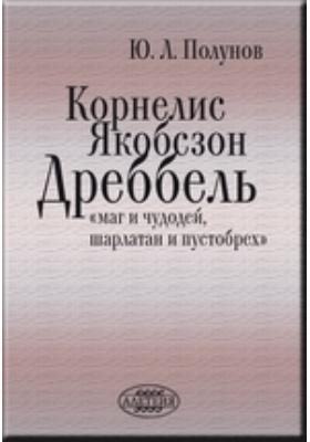 Корнелис Якобсзон Дреббель: «маг и чудодей, шарлатан и пустобрех»