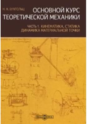 Основной курс теоретической механики, Ч. 1. Кинематика, статика, динамика материальной точки