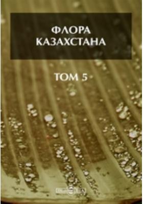 Флора Казахстана: монография. Том 5