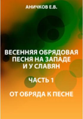 Весенняя обрядовая песня на западе и у славян: монография, Ч. 1. От обряда к песне