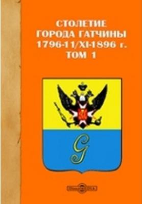 Столетие города Гатчины 1796-11/XI-1896 г. Т. 1