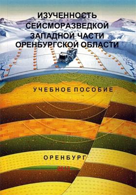 Изученность сейсморазведкой западной части Оренбургской области: учебное  пособие