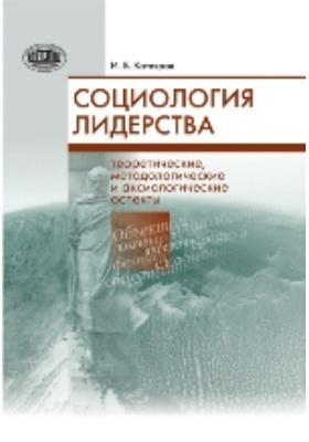 Социология лидерства: теоретические, методологические и аксиологические аспекты: монография