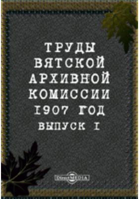 Труды Вятской архивной комиссии 1907 года. Выпуск 1