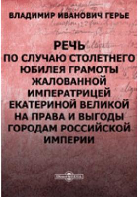 Речь, произнесенная гласным В.И. Герье 21-го апреля в торжественном заседании Московской городской думы по случаю столетнего юбилея Грамоты, жалованной императрицей Екатериной Великой на права и выгоды городам Российской империи: публицистика