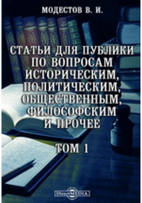Статьи для публики по вопросам историческим, политическим, общественным, философским и прочее. Т. 1
