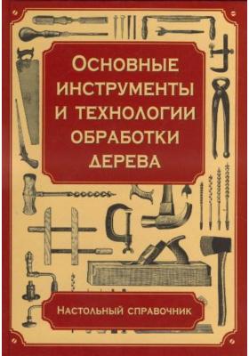 Основные инструменты и технологии обработки дерева = The Handyman's Book: Essential Woodworking Tools and Techniques : Настольный справочник