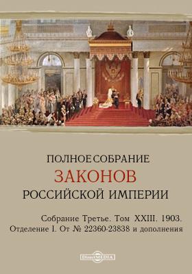 Полное собрание законов Российской империи. Собрание третье Отделение I. От № 22360-23838 и дополнения. Т. XXIII. 1903